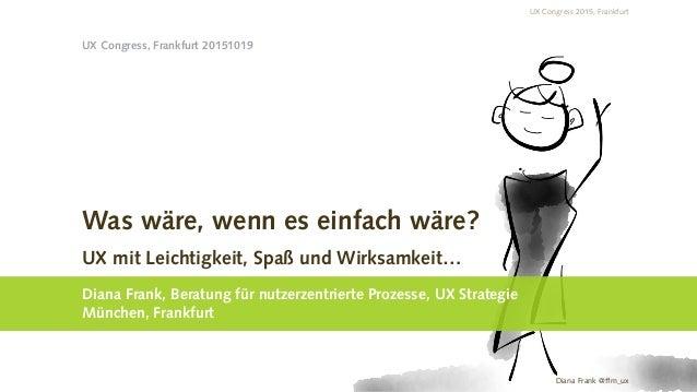 UX Congress 2015, Frankfurt Diana Frank @ffm_ux Was wäre, wenn es einfach wäre? UX mit Leichtigkeit, Spaß und Wirksamkeit…...