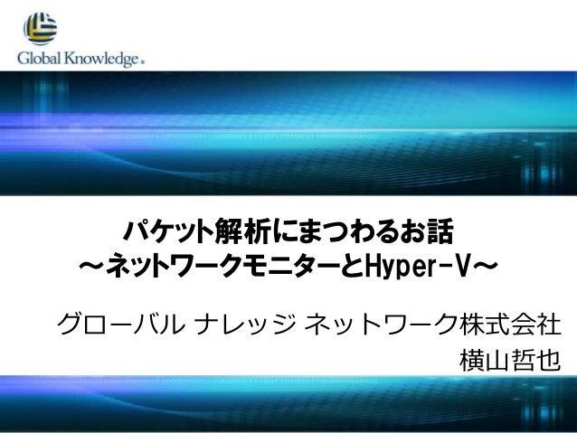 グローバル ナレッジ ネットワーク株式会社 横山哲也 パケット解析にまつわるお話 ~ネットワークモニターとHyper-V~
