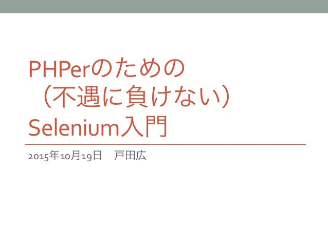 PHPerのための   (不遇に負けない) Selenium入門 2015年10月19日戸田広