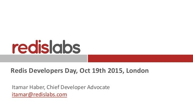 Redis Developers Day, Oct 19th 2015, London Itamar Haber, Chief Developer Advocate itamar@redislabs.com