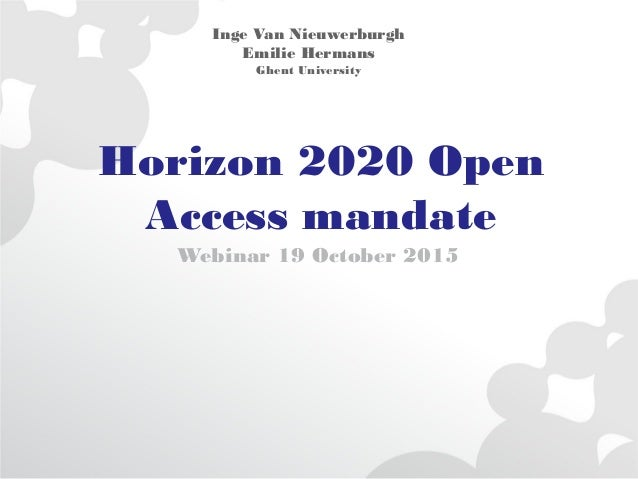 Horizon 2020 Open Access mandate Webinar 19 October 2015 Inge Van Nieuwerburgh Emilie Hermans Ghent University