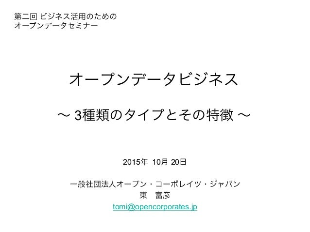 オープンデータビジネス ∼ 3種類のタイプとその特徴 ∼ 2015年 10月 20日 一般社団法人オープン・コーポレイツ・ジャパン 東富彦 tomi@opencorporates.jp 第二回 ビジネス活用のための オープンデータセミナー