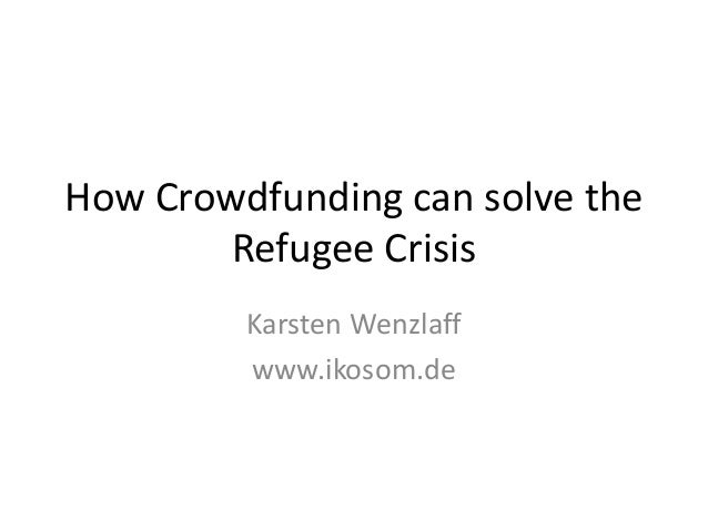 How Crowdfunding can solve the Refugee Crisis Karsten Wenzlaff www.ikosom.de