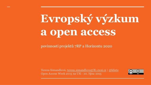 Evropský výzkum a open access povinnosti projektů 7RP a Horizontu 2020 Tereza Simandlová, tereza.simandlova@lf1.cuni.cz | ...