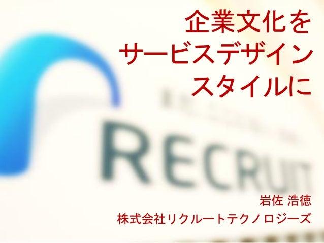 企業文化を サービスデザイン スタイルに 岩佐 浩徳 株式会社リクルートテクノロジーズ