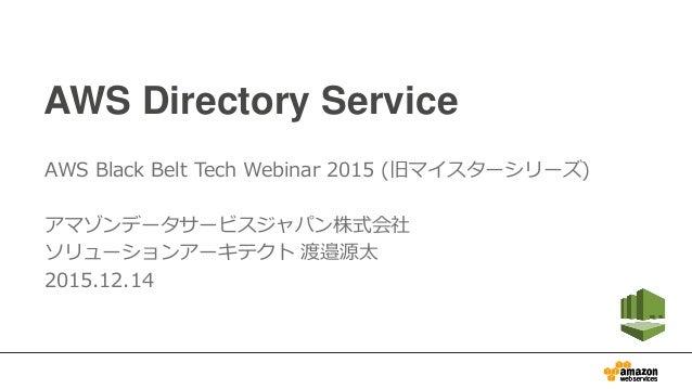 AWS Directory Service AWS Black Belt Tech Webinar 2015 (旧マイスターシリーズ) アマゾンデータサービスジャパン株式会社 ソリューションアーキテクト 渡邉源太 2015.12.14