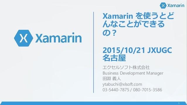 Xamarin を使うとど んなことができる の? 2015/10/21 JXUGC 名古屋 エクセルソフト株式会社 Business Development Manager 田淵 義人 ytabuchi@xlsoft.com 03-5440-...