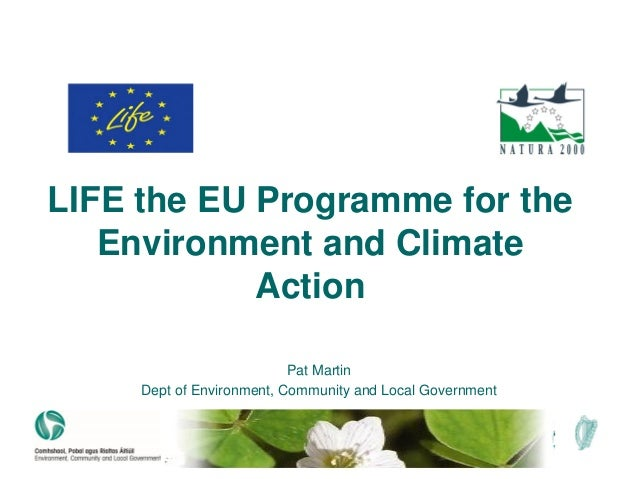 LIFE the EU Programme for the Environment and Climate Action Pat Martin Dept of Environment, Community and Local Government