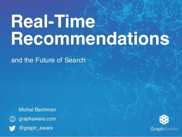 and the Future of Search GraphAware® graphaware.com @graph_aware Real-Time Recommendations Michal Bachman