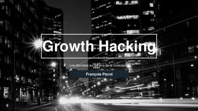 Growth Hacking Les données au service de la croissance François Pacot