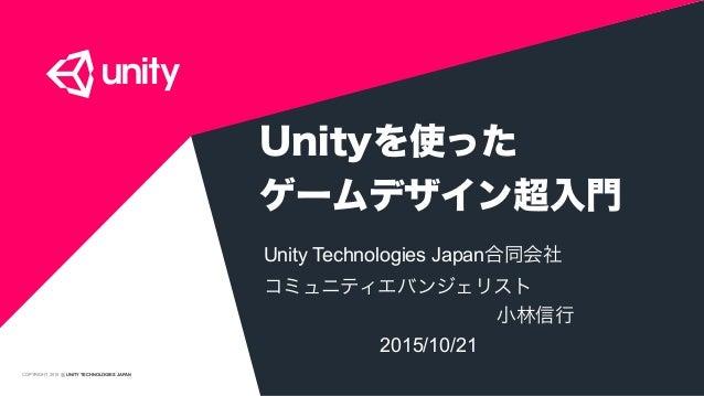COPYRIGHT 2015 @ UNITY TECHNOLOGIES JAPAN Unityを使った ゲームデザイン超入門 Unity Technologies Japan合同会社 コミュニティエバンジェリスト 小林...