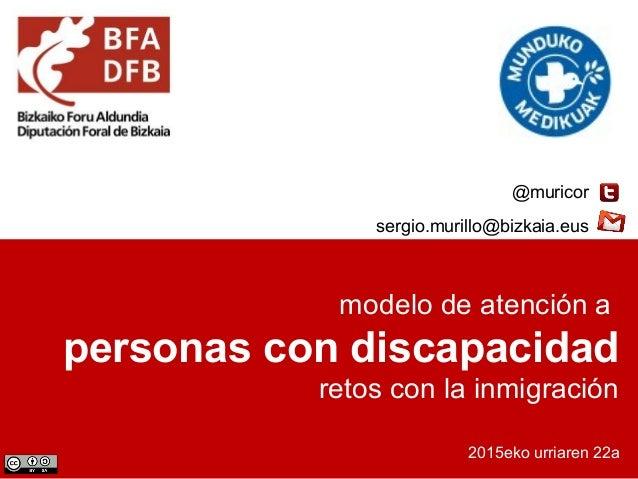 modelo de atención a personas con discapacidad retos con la inmigración 2015eko urriaren 22a @muricor sergio.murillo@bizka...