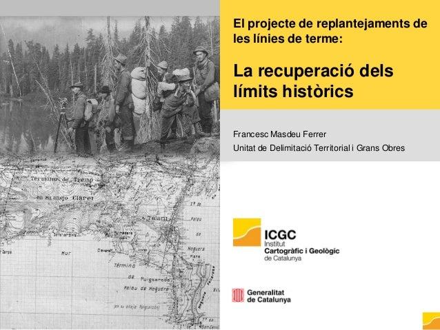 El projecte de replantejaments de les línies de terme: La recuperació dels límits històrics Francesc Masdeu Ferrer Unitat ...