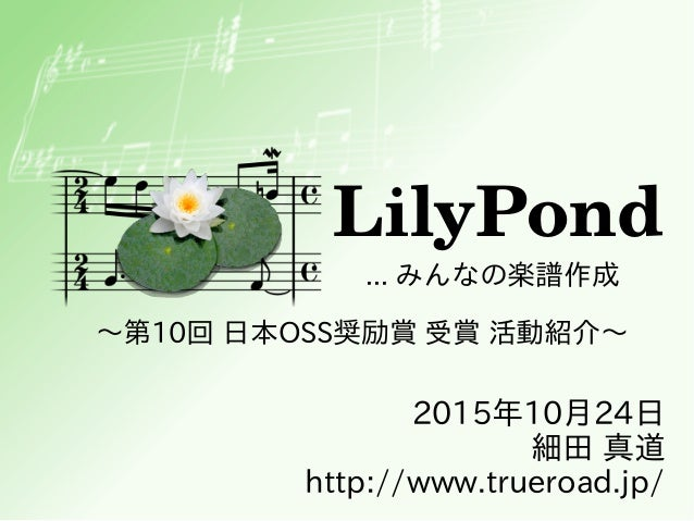 LilyPond ... みんなの楽譜作成 2015年10月24日 細田 真道 http://www.trueroad.jp/ ~第10回 日本OSS奨励賞 受賞 活動紹介~