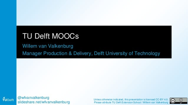 TU Delft MOOCs Willem van Valkenburg Manager Production & Delivery, Delft University of Technology @wfvanvalkenburg slides...