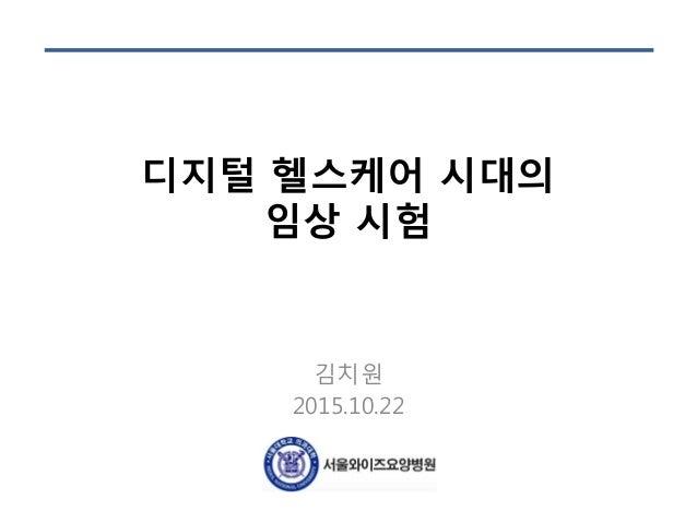 디지털 헬스케어 시대의 임상 시험 김치원 2015.10.22