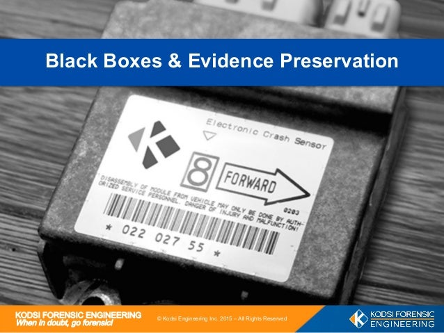 KODSI FORENSIC ENGINEERING When in doubt, go forensic! 1 © Kodsi Engineering Inc. 2015 – All Rights Reserved Black Boxes &...