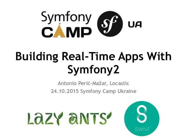 Building Real-Time Apps With Symfony2 Antonio Perić-Mažar, Locastic 24.10.2015 Symfony Camp Ukraine