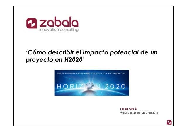 'Cómo describir el impacto potencial de un proyecto en H2020' Sergio Girbés Valencia, 23 octubre de 2015