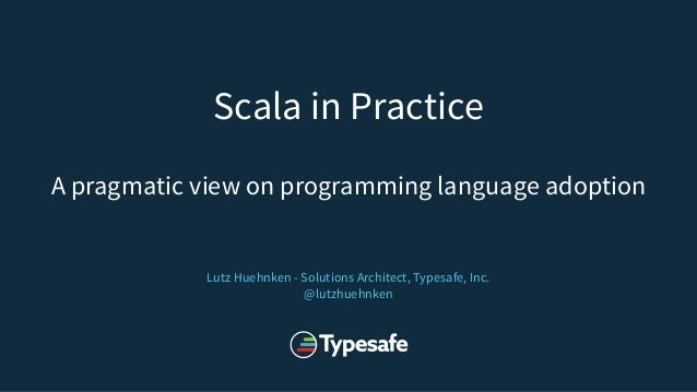 Scala in Practice A pragmatic view on programming language adoption Lutz Huehnken - Solutions Architect, Typesafe, Inc. @l...