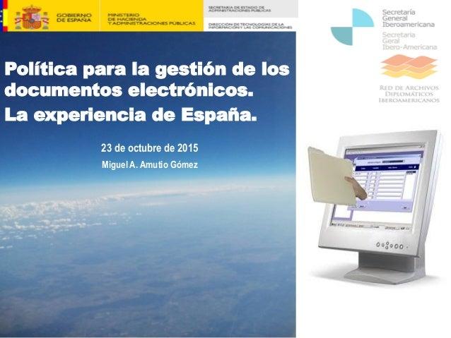 Política para la gestión de los documentos electrónicos. La experiencia de España. 23 de octubre de 2015 Miguel A. Amutio ...