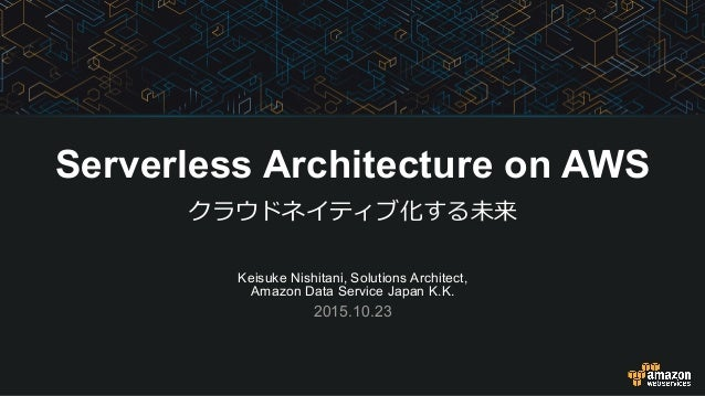Keisuke Nishitani, Solutions Architect, Amazon Data Service Japan K.K. 2015.10.23 Serverless Architecture on AWS クラウドネイティブ...