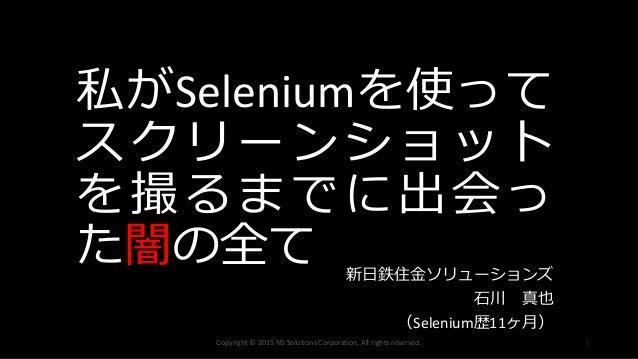 私がSeleniumを使って スクリーンショット を撮るまでに出会っ た闇の全て 新日鉄住金ソリューションズ 石川 真也 (Selenium歴11ヶ月) Copyright © 2015 NS Solutions Corporation, Al...