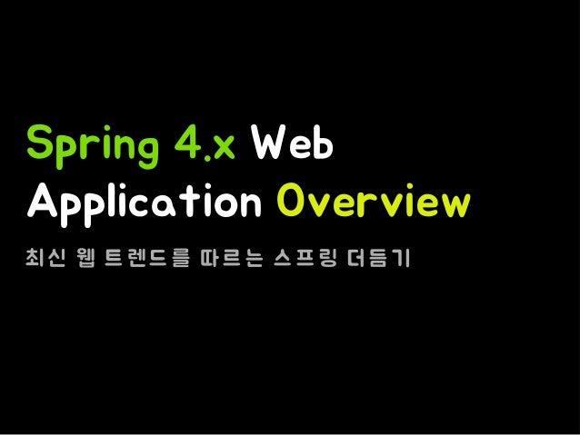 Spring 4.x Web Application Overview 최 신 웹 트 렌 드 를 따 르 는 스 프 링 더 듬 기