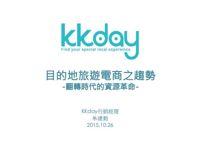 KKday⾏銷經理 朱建勳 2015.10.26 目的地旅遊電商之趨勢 -翻轉時代的資源革命-