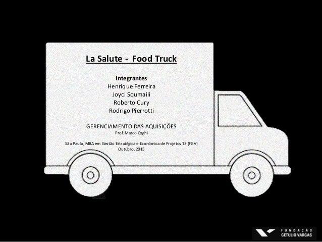 La Salute - Food Truck Integrantes Henrique Ferreira Joyci Soumaili Roberto Cury Rodrigo Pierrotti GERENCIAMENTO DAS AQUIS...