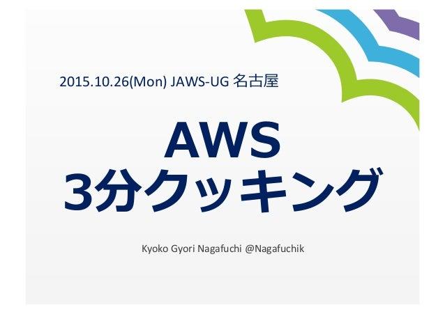 AWS 3分クッキング Kyoko  Gyori  Nagafuchi  @Nagafuchik 2015.10.26(Mon)  JAWS-‐UG  名古屋
