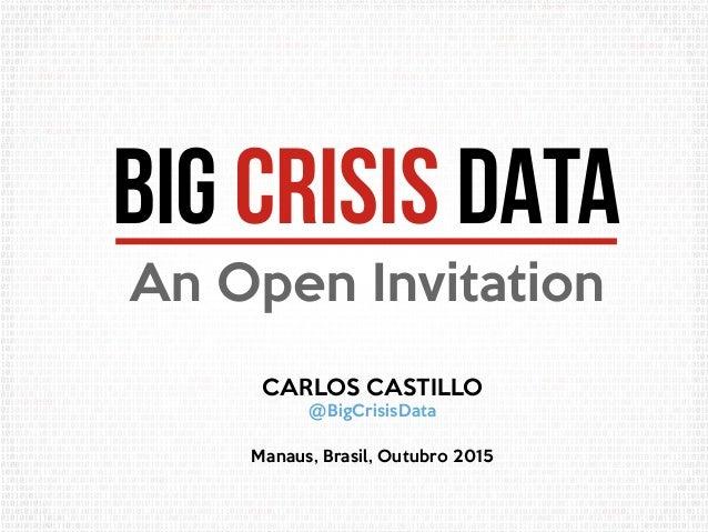 BIG CRISIS DATA An Open Invitation CARLOS CASTILLO @BigCrisisData Manaus, Brasil, Outubro 2015