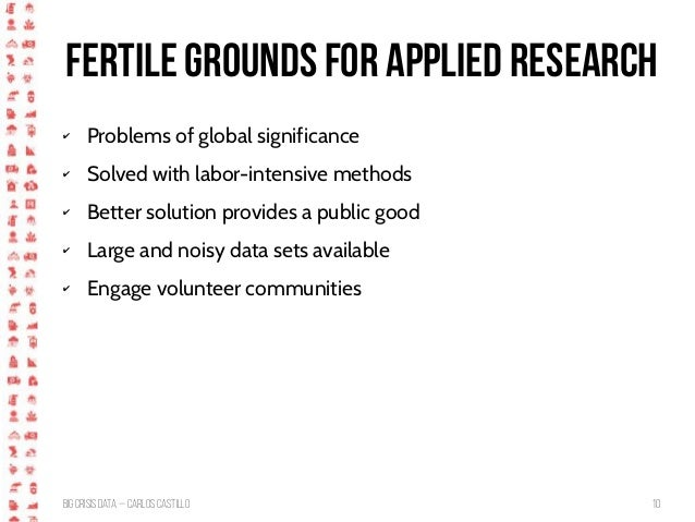 BigCrisis Data — Carlos Castillo 10 Fertile grounds for applied research ✔ Problems of global significance ✔ Solved with l...