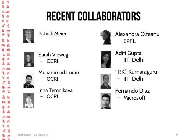 BigCrisis Data — Carlos Castillo 12 Recent collaborators Patrick Meier Sarah Vieweg – QCRI Muhammad Imran – QCRI Irina Tem...
