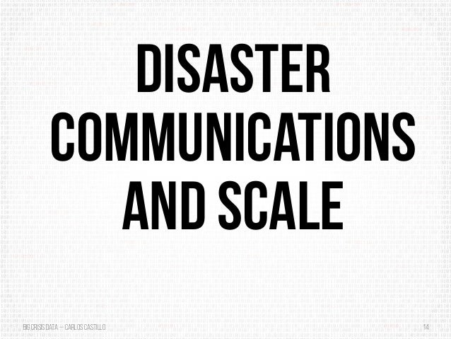 BigCrisis Data — Carlos Castillo 14 Disaster Communications and Scale