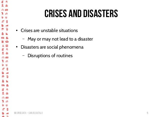 BigCrisis Data — Carlos Castillo 15 Crises and disasters ● Crises are unstable situations – May or may not lead to a disas...