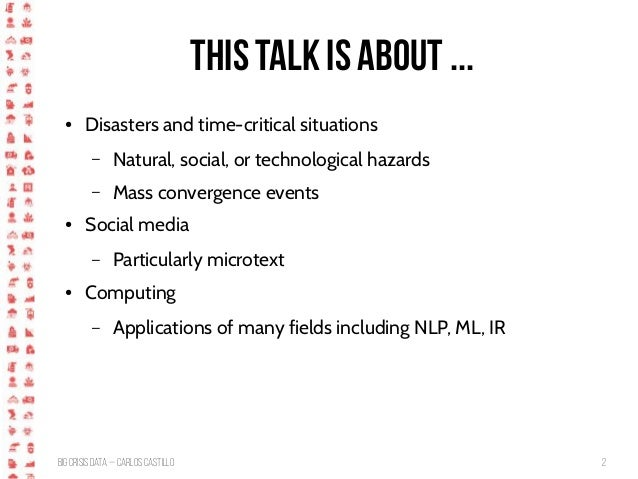 BigCrisis Data — Carlos Castillo 2 This talk is about ... ● Disasters and time-critical situations – Natural, social, or t...
