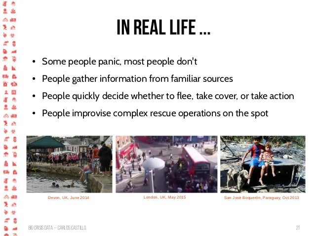 BigCrisis Data — Carlos Castillo 21 In Real Life ... ● Some people panic, most people don't ● People gather information fr...