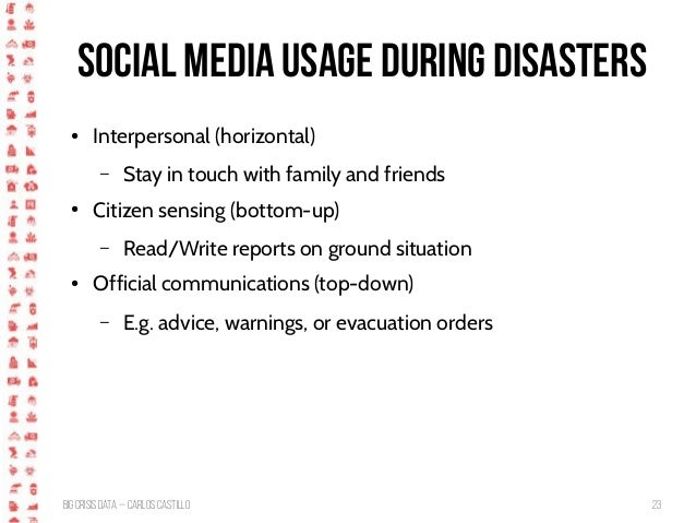 BigCrisis Data — Carlos Castillo 23 Social media usage during disasters ● Interpersonal (horizontal) – Stay in touch with ...