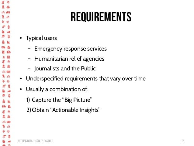 BigCrisis Data — Carlos Castillo 25 Requirements ● Typical users – Emergency response services – Humanitarian relief agenc...