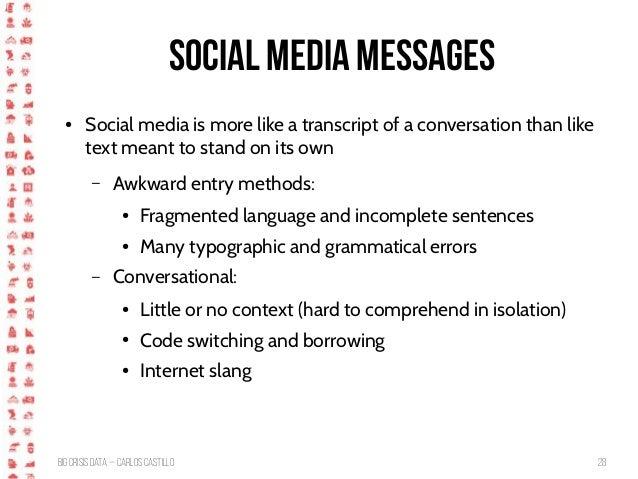 BigCrisis Data — Carlos Castillo 28 Social media messages ● Social media is more like a transcript of a conversation than ...