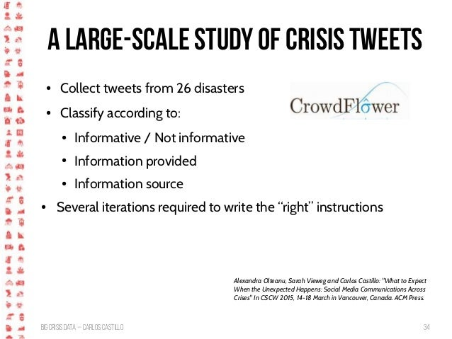 BigCrisis Data — Carlos Castillo 34 A large-scale study of crisis tweets ● Collect tweets from 26 disasters ● Classify acc...