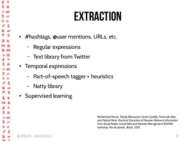 BigCrisis Data — Carlos Castillo 42 Extraction ● #hashtags, @user mentions, URLs, etc. – Regular expressions – Text librar...