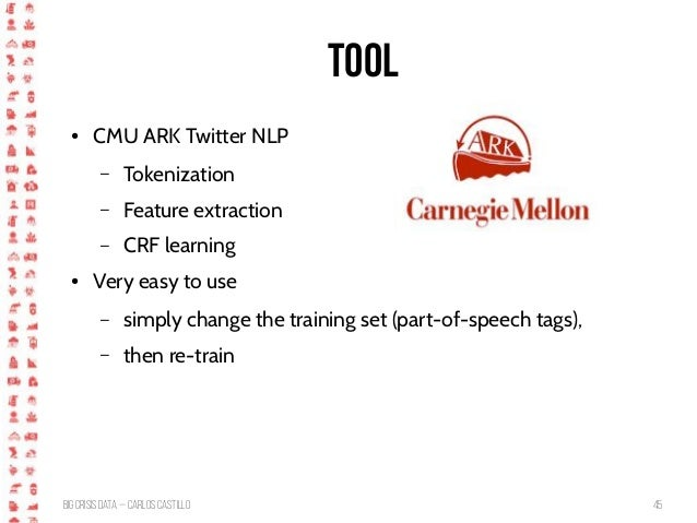 BigCrisis Data — Carlos Castillo 45 Tool ● CMU ARK Twitter NLP – Tokenization – Feature extraction – CRF learning ● Very e...