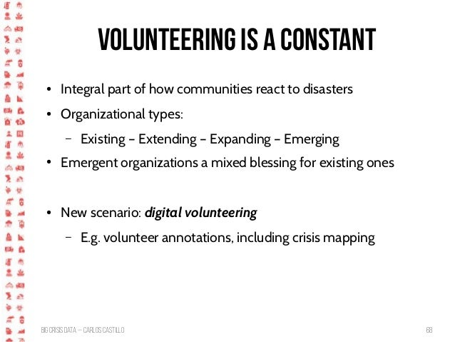 BigCrisis Data — Carlos Castillo 68 Volunteering is a constant ● Integral part of how communities react to disasters ● Org...