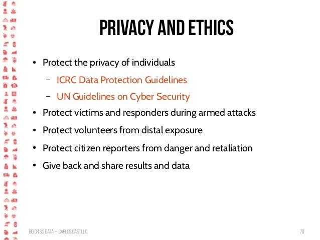 BigCrisis Data — Carlos Castillo 70 Privacy and Ethics ● Protect the privacy of individuals – ICRC Data Protection Guideli...