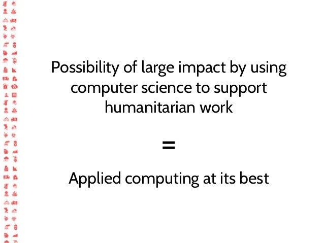 Possibility of large impact by using computer science to support humanitarian work = Applied computing at its best