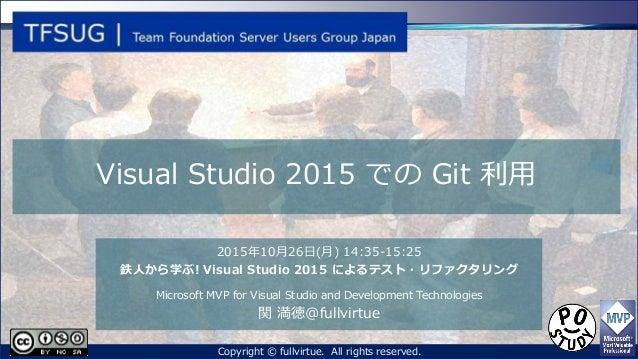 Visual Studio 2015 での Git 利用 2015年10月26日(月) 14:35-15:25 鉄人から学ぶ! Visual Studio 2015 によるテスト・リファクタリング Microsoft MVP for Visua...