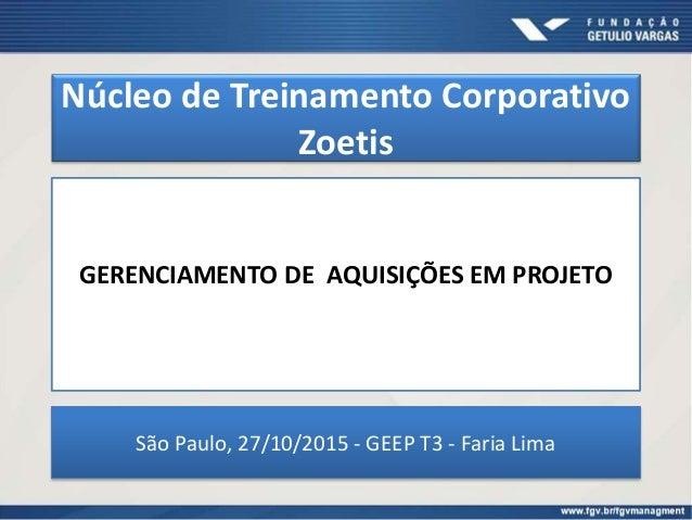 Núcleo de Treinamento Corporativo Zoetis GERENCIAMENTO DE AQUISIÇÕES EM PROJETO São Paulo, 27/10/2015 - GEEP T3 - Faria Li...