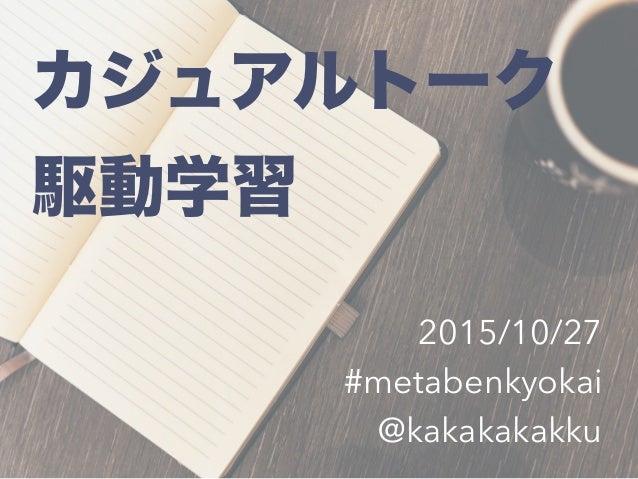 カジュアルトーク 駆動学習 2015/10/27 #metabenkyokai @kakakakakku